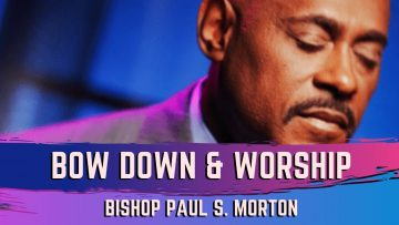 Bow Down & Worship Him – Bishop Paul S Morton